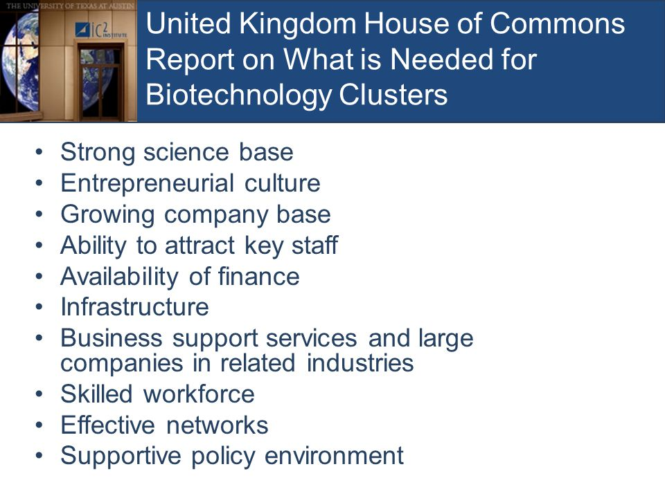 United Kingdom House of Commons Report on What is Needed for Biotechnology Clusters Strong science base Entrepreneurial culture Growing company base A