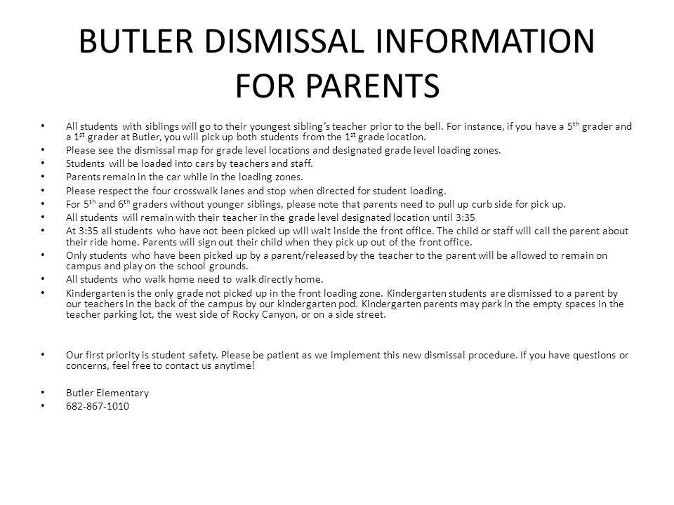 BUTLER DISMISSAL INFORMATION FOR PARENTS All students with siblings will go to their youngest sibling's teacher prior to the bell. For instance, if yo