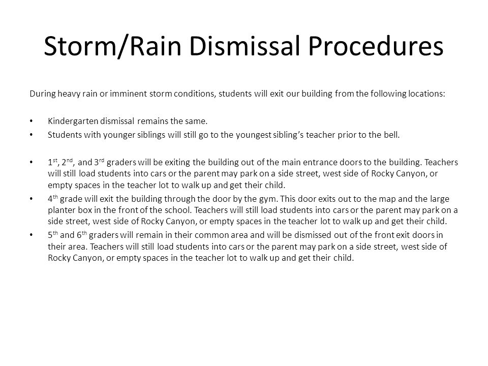 Storm/Rain Dismissal Procedures During heavy rain or imminent storm conditions, students will exit our building from the following locations: Kinderga