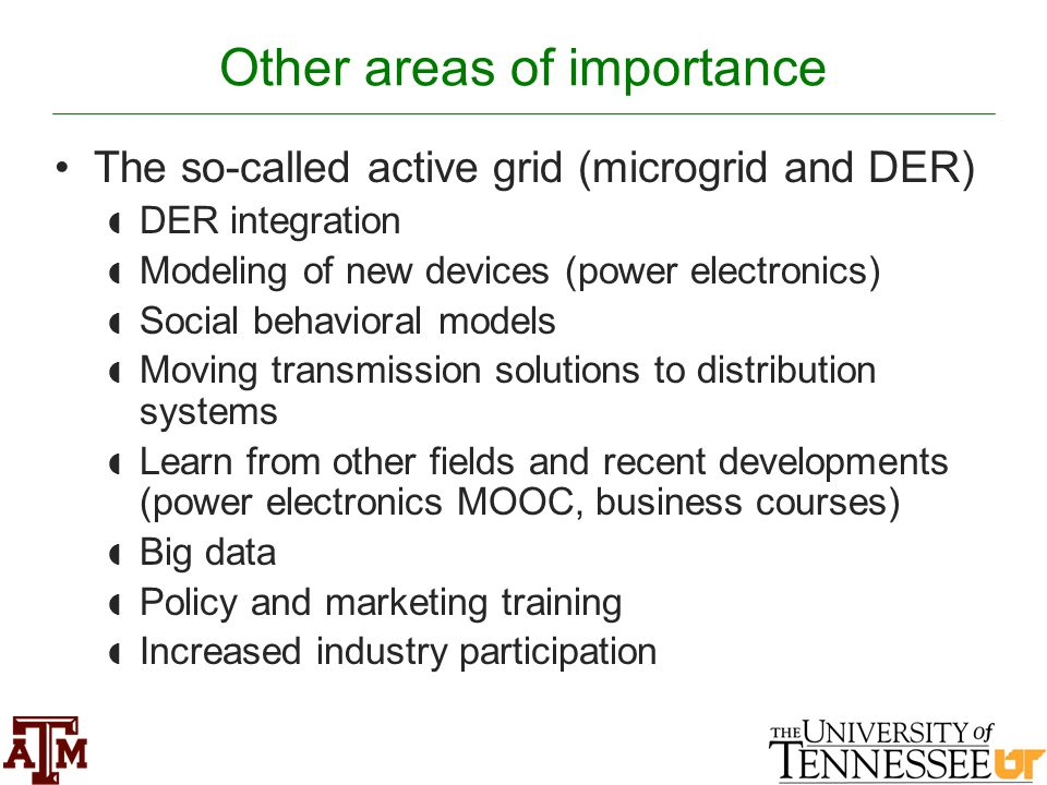 Other areas of importance The so-called active grid (microgrid and DER)  DER integration  Modeling of new devices (power electronics)  Social behavioral models  Moving transmission solutions to distribution systems  Learn from other fields and recent developments (power electronics MOOC, business courses)  Big data  Policy and marketing training  Increased industry participation