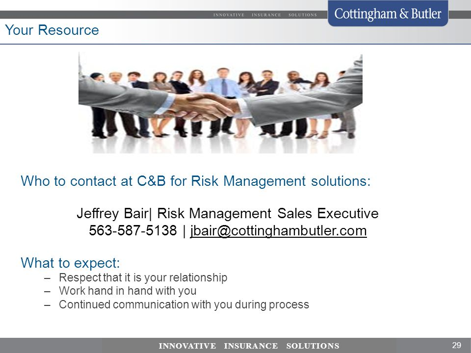 29 INNOVATIVE INSURANCE SOLUTIONS Who to contact at C&B for Risk Management solutions: Jeffrey Bair| Risk Management Sales Executive 563-587-5138 | jbair@cottinghambutler.com What to expect: –Respect that it is your relationship –Work hand in hand with you –Continued communication with you during process Your Resource