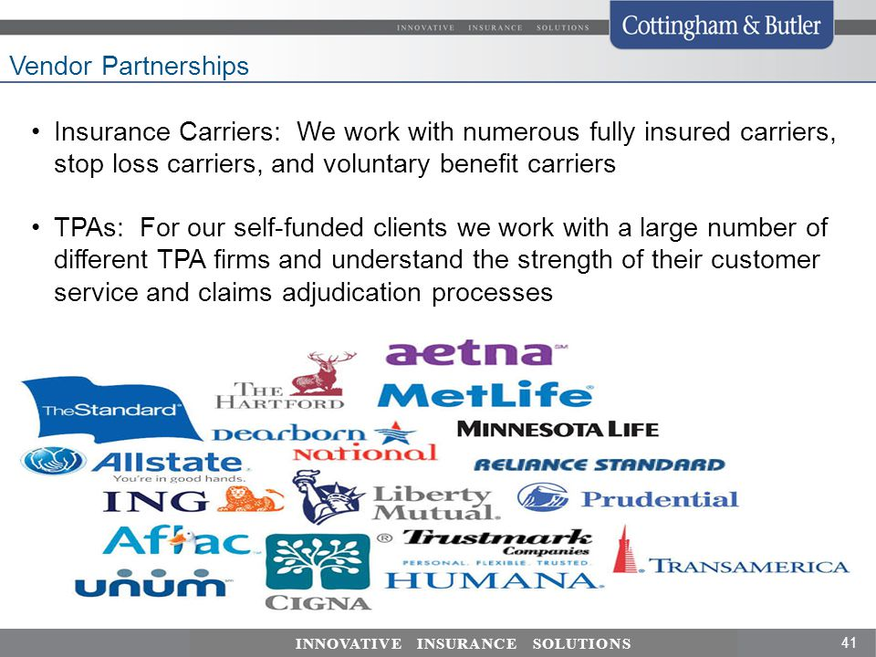 41 INNOVATIVE INSURANCE SOLUTIONS Vendor Partnerships Insurance Carriers: We work with numerous fully insured carriers, stop loss carriers, and voluntary benefit carriers TPAs: For our self-funded clients we work with a large number of different TPA firms and understand the strength of their customer service and claims adjudication processes PPO Networks: We have strong expertise in knowing network geographic area strengths and we can plug in regional networks for strong local discounts.