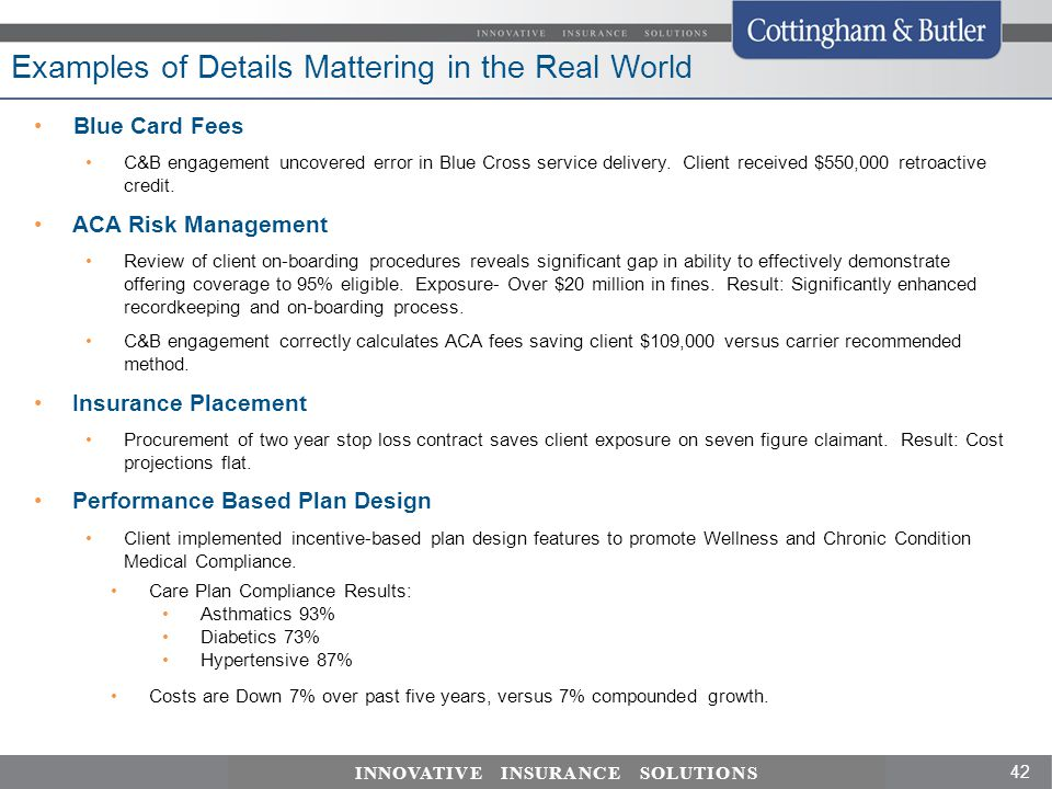 42 INNOVATIVE INSURANCE SOLUTIONS Examples of Details Mattering in the Real World Blue Card Fees C&B engagement uncovered error in Blue Cross service delivery.