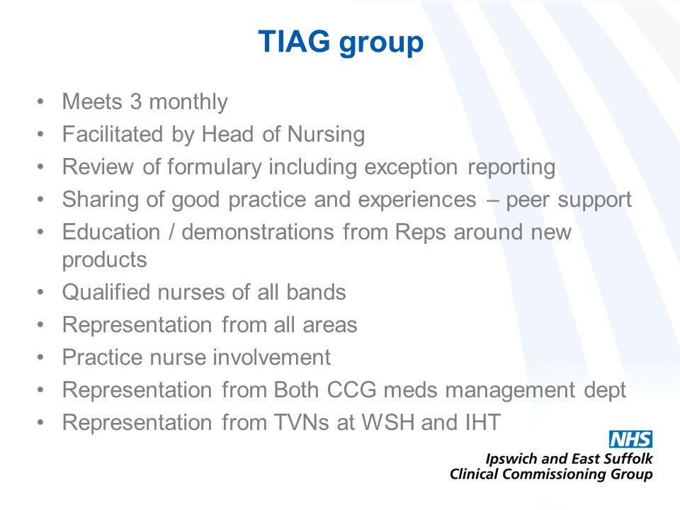 TIAG group Meets 3 monthly Facilitated by Head of Nursing Review of formulary including exception reporting Sharing of good practice and experiences – peer support Education / demonstrations from Reps around new products Qualified nurses of all bands Representation from all areas Practice nurse involvement Representation from Both CCG meds management dept Representation from TVNs at WSH and IHT