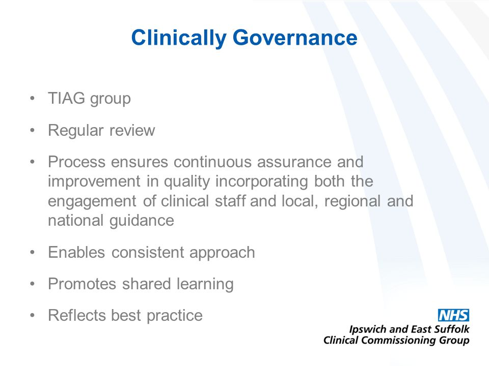 Clinically Governance TIAG group Regular review Process ensures continuous assurance and improvement in quality incorporating both the engagement of clinical staff and local, regional and national guidance Enables consistent approach Promotes shared learning Reflects best practice