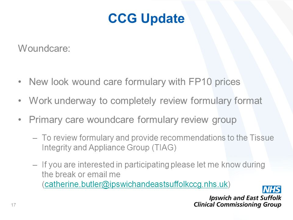 CCG Update Woundcare: New look wound care formulary with FP10 prices Work underway to completely review formulary format Primary care woundcare formulary review group –To review formulary and provide recommendations to the Tissue Integrity and Appliance Group (TIAG) –If you are interested in participating please let me know during the break or email me (catherine.butler@ipswichandeastsuffolkccg.nhs.uk)catherine.butler@ipswichandeastsuffolkccg.nhs.uk 17