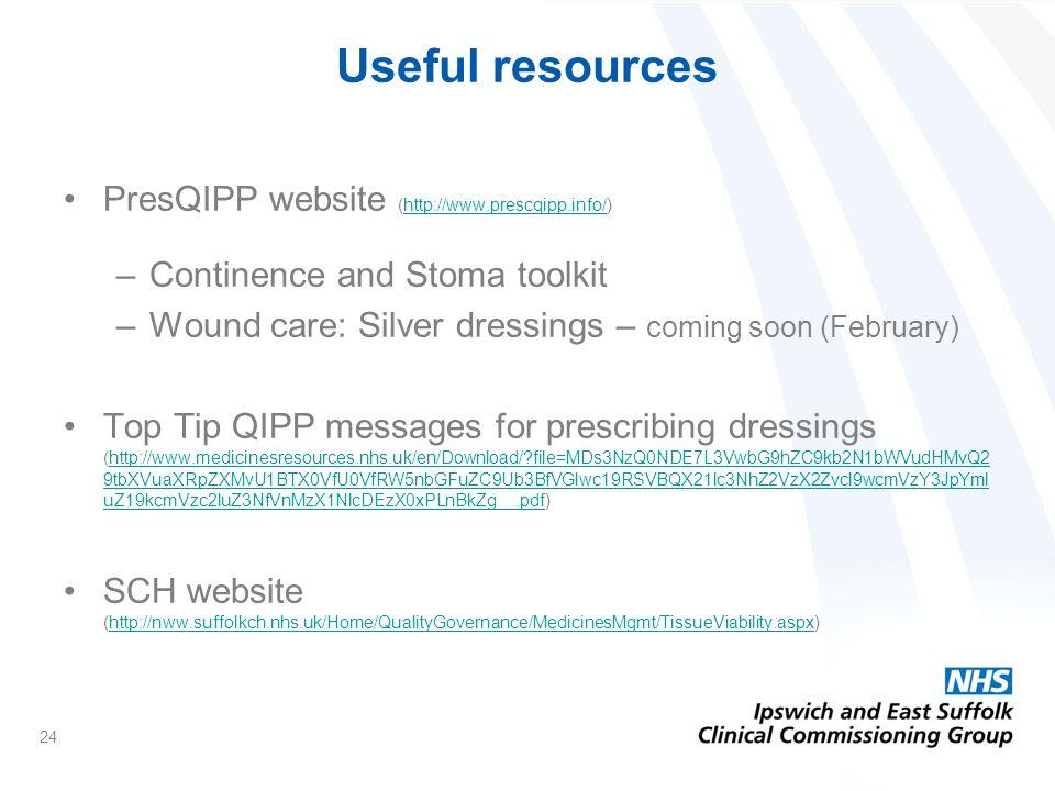 24 PresQIPP website (http://www.prescqipp.info/)http://www.prescqipp.info/ –Continence and Stoma toolkit –Wound care: Silver dressings – coming soon (February) Top Tip QIPP messages for prescribing dressings (http://www.medicinesresources.nhs.uk/en/Download/ file=MDs3NzQ0NDE7L3VwbG9hZC9kb2N1bWVudHMvQ2 9tbXVuaXRpZXMvU1BTX0VfU0VfRW5nbGFuZC9Ub3BfVGlwc19RSVBQX21lc3NhZ2VzX2Zvcl9wcmVzY3JpYml uZ19kcmVzc2luZ3NfVnMzX1NlcDEzX0xPLnBkZg__.pdf)http://www.medicinesresources.nhs.uk/en/Download/ file=MDs3NzQ0NDE7L3VwbG9hZC9kb2N1bWVudHMvQ2 9tbXVuaXRpZXMvU1BTX0VfU0VfRW5nbGFuZC9Ub3BfVGlwc19RSVBQX21lc3NhZ2VzX2Zvcl9wcmVzY3JpYml uZ19kcmVzc2luZ3NfVnMzX1NlcDEzX0xPLnBkZg__.pdf SCH website (http://nww.suffolkch.nhs.uk/Home/QualityGovernance/MedicinesMgmt/TissueViability.aspx)http://nww.suffolkch.nhs.uk/Home/QualityGovernance/MedicinesMgmt/TissueViability.aspx Useful resources
