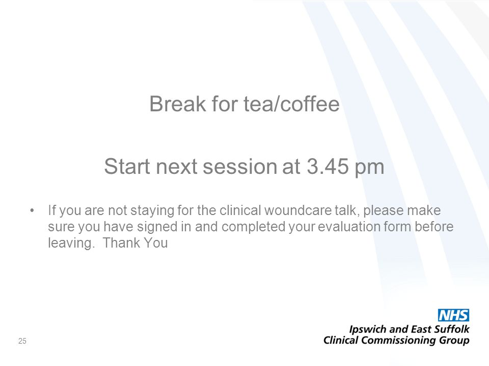Break for tea/coffee Start next session at 3.45 pm If you are not staying for the clinical woundcare talk, please make sure you have signed in and completed your evaluation form before leaving.