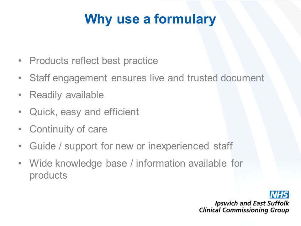 Why use a formulary Products reflect best practice Staff engagement ensures live and trusted document Readily available Quick, easy and efficient Continuity of care Guide / support for new or inexperienced staff Wide knowledge base / information available for products