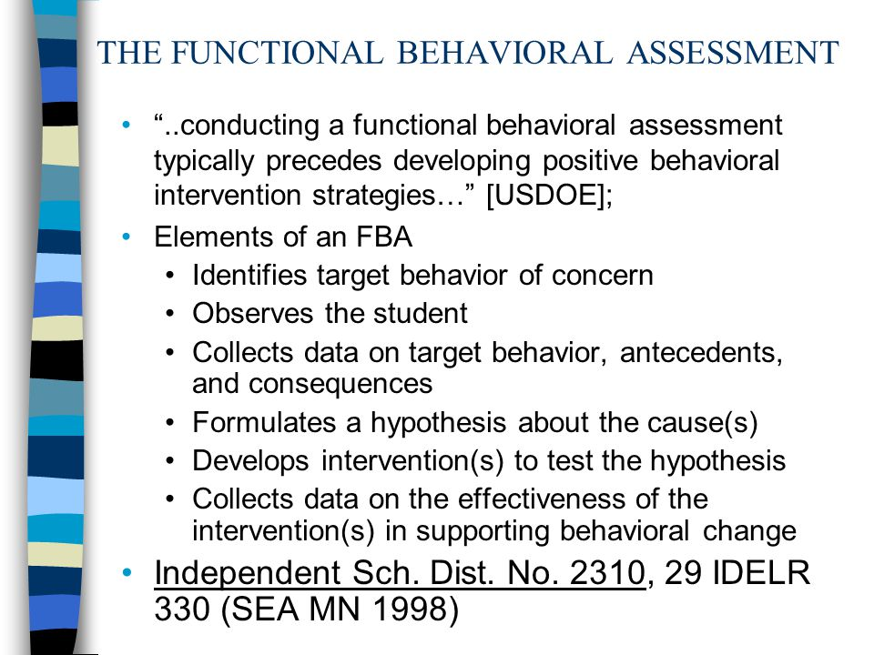 THE FUNCTIONAL BEHAVIORAL ASSESSMENT ..conducting a functional behavioral assessment typically precedes developing positive behavioral intervention strategies… [USDOE]; Elements of an FBA Identifies target behavior of concern Observes the student Collects data on target behavior, antecedents, and consequences Formulates a hypothesis about the cause(s) Develops intervention(s) to test the hypothesis Collects data on the effectiveness of the intervention(s) in supporting behavioral change Independent Sch.