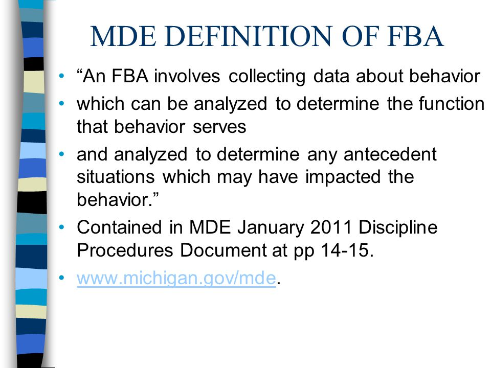 MDE DEFINITION OF FBA An FBA involves collecting data about behavior which can be analyzed to determine the function that behavior serves and analyzed to determine any antecedent situations which may have impacted the behavior. Contained in MDE January 2011 Discipline Procedures Document at pp 14-15.