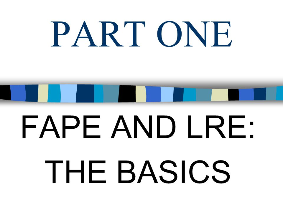 PART ONE FAPE AND LRE: THE BASICS
