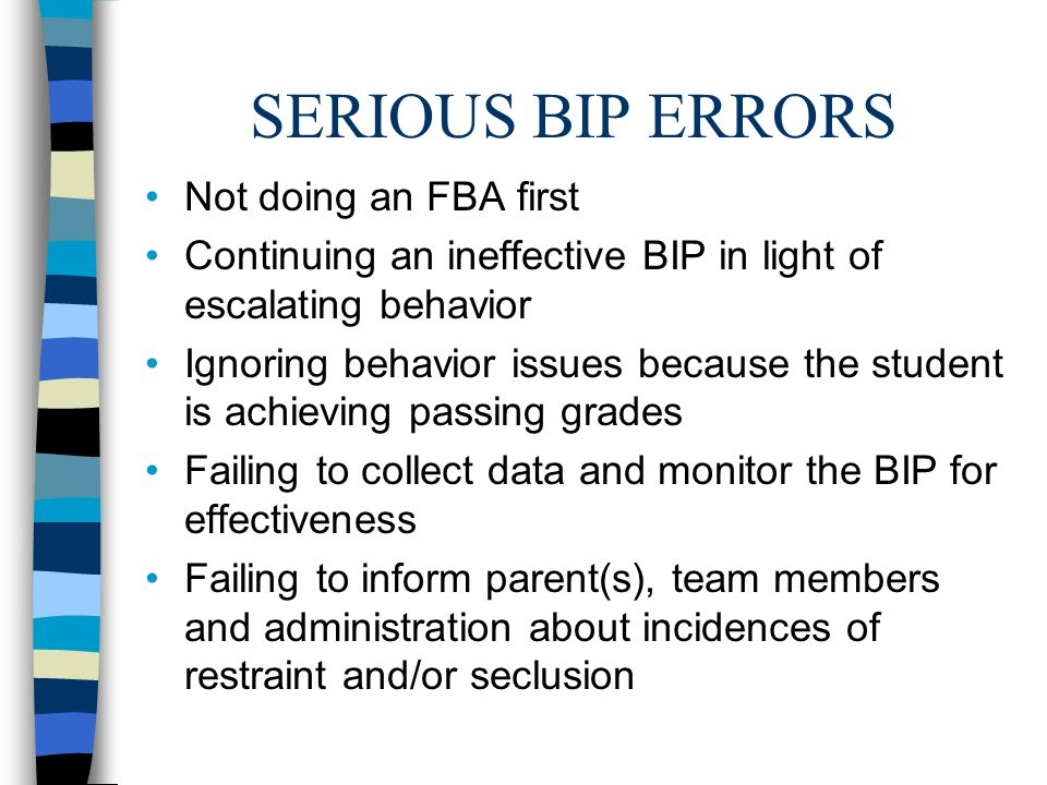 SERIOUS BIP ERRORS Not doing an FBA first Continuing an ineffective BIP in light of escalating behavior Ignoring behavior issues because the student is achieving passing grades Failing to collect data and monitor the BIP for effectiveness Failing to inform parent(s), team members and administration about incidences of restraint and/or seclusion