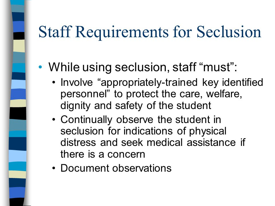 Staff Requirements for Seclusion While using seclusion, staff must : Involve appropriately-trained key identified personnel to protect the care, welfare, dignity and safety of the student Continually observe the student in seclusion for indications of physical distress and seek medical assistance if there is a concern Document observations