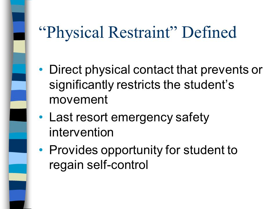 Physical Restraint Defined Direct physical contact that prevents or significantly restricts the student's movement Last resort emergency safety intervention Provides opportunity for student to regain self-control