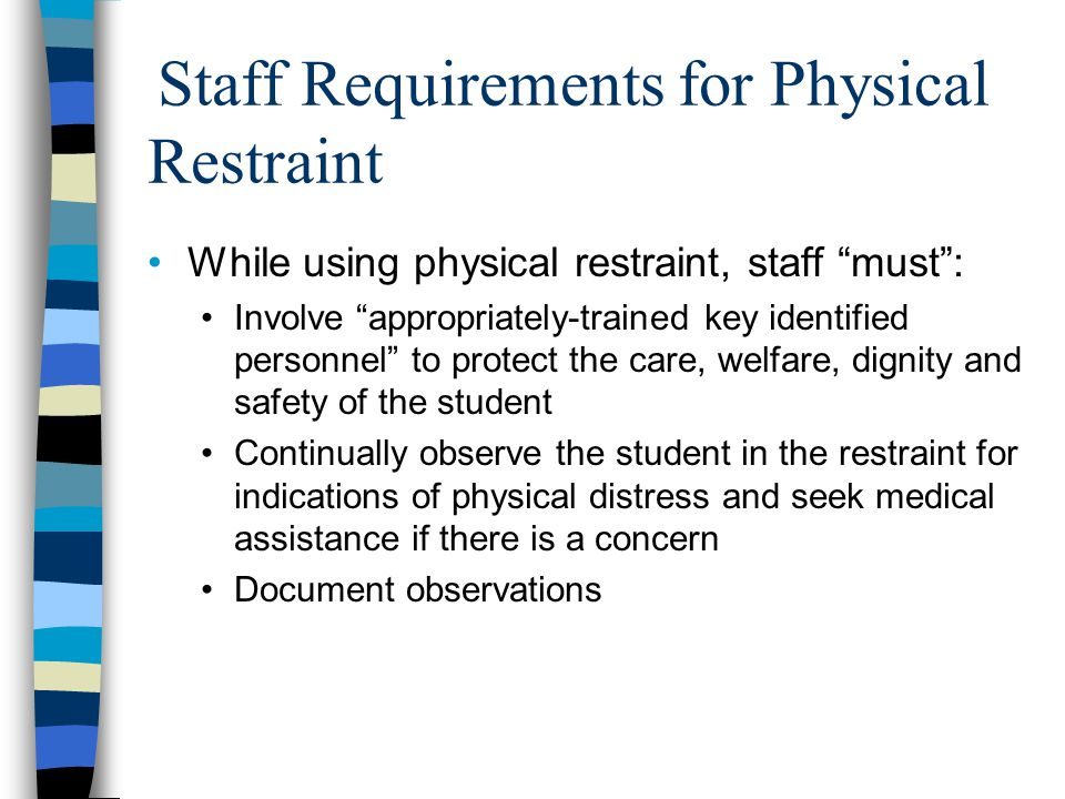 Staff Requirements for Physical Restraint While using physical restraint, staff must : Involve appropriately-trained key identified personnel to protect the care, welfare, dignity and safety of the student Continually observe the student in the restraint for indications of physical distress and seek medical assistance if there is a concern Document observations
