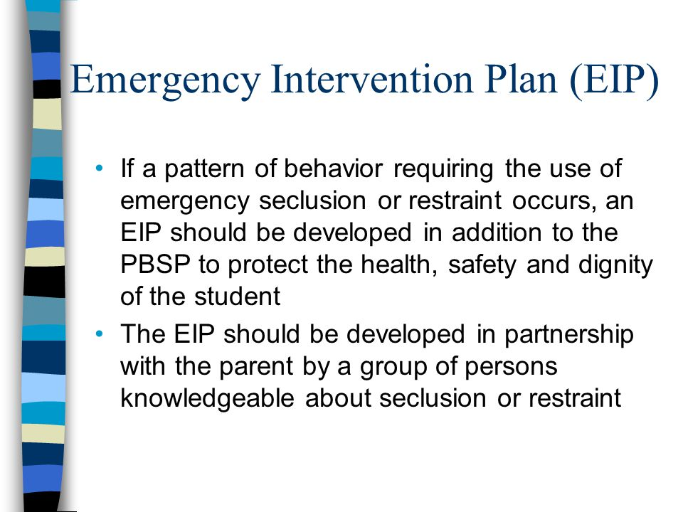 Emergency Intervention Plan (EIP) If a pattern of behavior requiring the use of emergency seclusion or restraint occurs, an EIP should be developed in addition to the PBSP to protect the health, safety and dignity of the student The EIP should be developed in partnership with the parent by a group of persons knowledgeable about seclusion or restraint