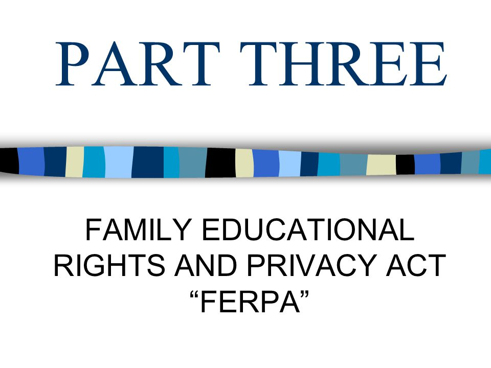 PART THREE FAMILY EDUCATIONAL RIGHTS AND PRIVACY ACT FERPA