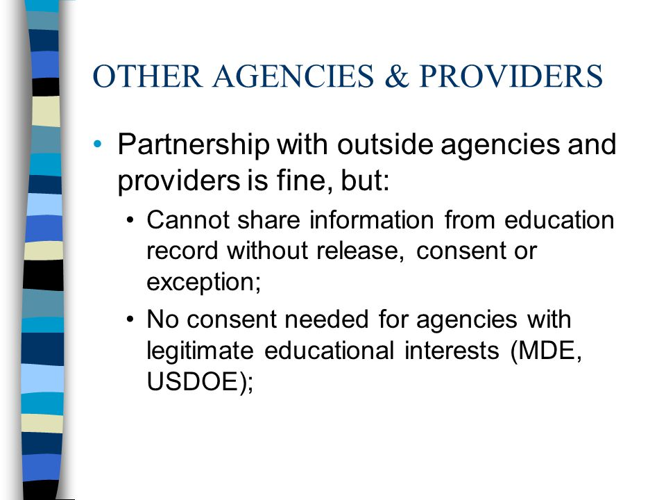 OTHER AGENCIES & PROVIDERS Partnership with outside agencies and providers is fine, but: Cannot share information from education record without release, consent or exception; No consent needed for agencies with legitimate educational interests (MDE, USDOE);