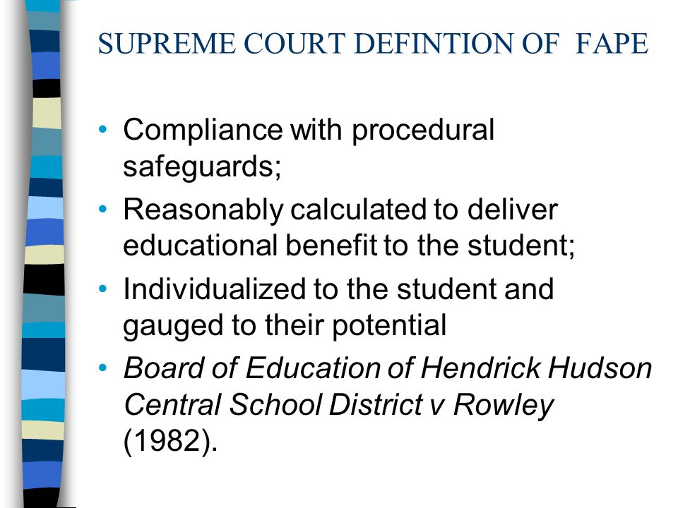 SUPREME COURT DEFINTION OF FAPE Compliance with procedural safeguards; Reasonably calculated to deliver educational benefit to the student; Individualized to the student and gauged to their potential Board of Education of Hendrick Hudson Central School District v Rowley (1982).