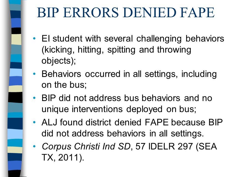 BIP ERRORS DENIED FAPE EI student with several challenging behaviors (kicking, hitting, spitting and throwing objects); Behaviors occurred in all settings, including on the bus; BIP did not address bus behaviors and no unique interventions deployed on bus; ALJ found district denied FAPE because BIP did not address behaviors in all settings.