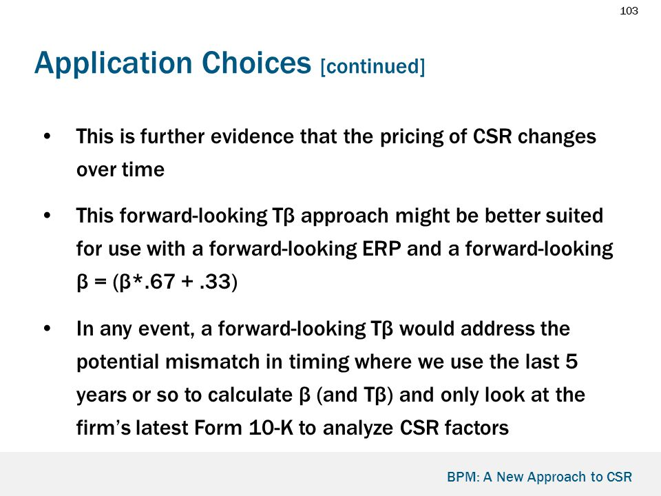 103 BPM: A New Approach to CSR Application Choices [continued] This is further evidence that the pricing of CSR changes over time This forward-looking Tβ approach might be better suited for use with a forward-looking ERP and a forward-looking β = (β*.67 +.33) In any event, a forward-looking Tβ would address the potential mismatch in timing where we use the last 5 years or so to calculate β (and Tβ) and only look at the firm's latest Form 10-K to analyze CSR factors