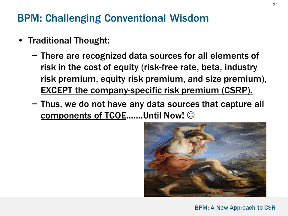 21 BPM: A New Approach to CSR BPM: Challenging Conventional Wisdom Traditional Thought: −There are recognized data sources for all elements of risk in the cost of equity (risk-free rate, beta, industry risk premium, equity risk premium, and size premium), EXCEPT the company-specific risk premium (CSRP).