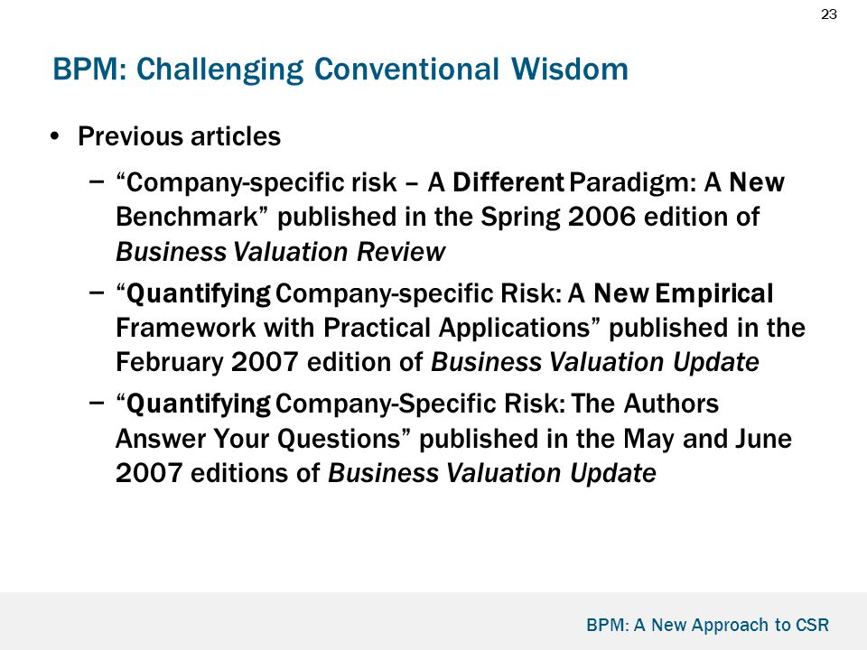 23 BPM: A New Approach to CSR BPM: Challenging Conventional Wisdom Previous articles − Company-specific risk – A Different Paradigm: A New Benchmark published in the Spring 2006 edition of Business Valuation Review − Quantifying Company-specific Risk: A New Empirical Framework with Practical Applications published in the February 2007 edition of Business Valuation Update − Quantifying Company-Specific Risk: The Authors Answer Your Questions published in the May and June 2007 editions of Business Valuation Update