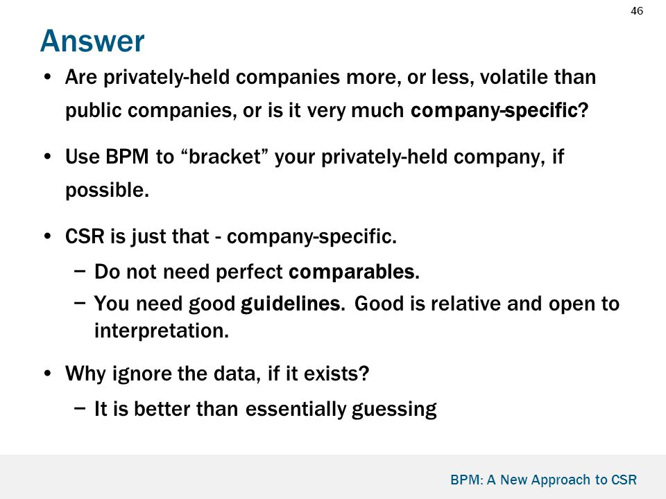 46 BPM: A New Approach to CSR Answer Are privately-held companies more, or less, volatile than public companies, or is it very much company-specific.