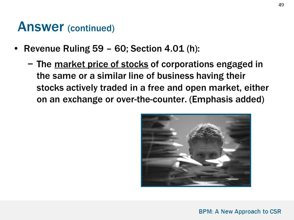 49 BPM: A New Approach to CSR Answer (continued) Revenue Ruling 59 – 60; Section 4.01 (h): −The market price of stocks of corporations engaged in the same or a similar line of business having their stocks actively traded in a free and open market, either on an exchange or over-the-counter.