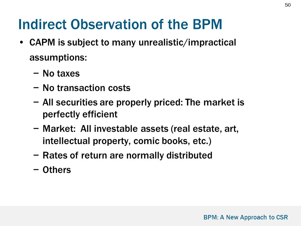 50 BPM: A New Approach to CSR Indirect Observation of the BPM CAPM is subject to many unrealistic/impractical assumptions: −No taxes −No transaction costs −All securities are properly priced: The market is perfectly efficient −Market: All investable assets (real estate, art, intellectual property, comic books, etc.) −Rates of return are normally distributed −Others