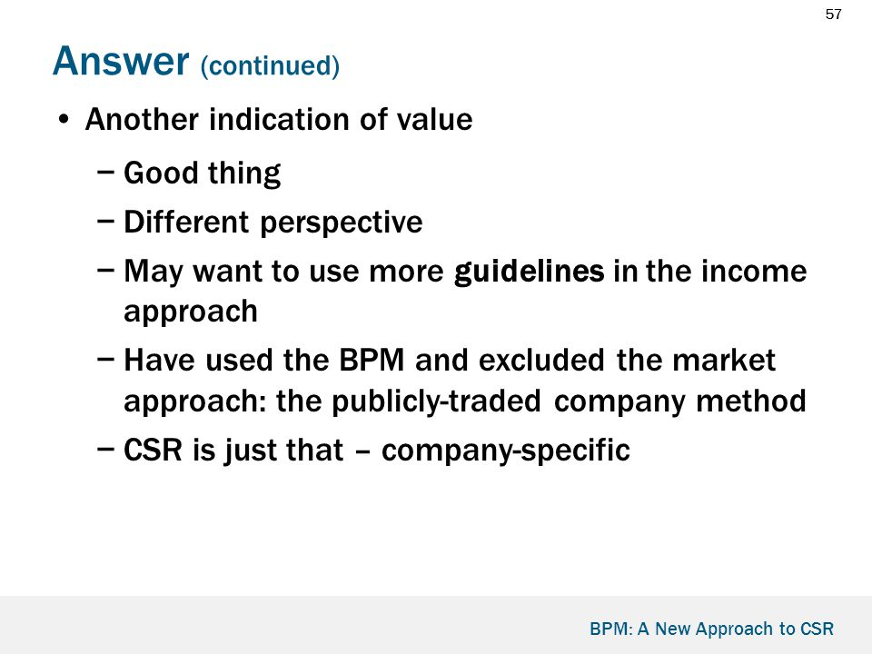 57 BPM: A New Approach to CSR Answer (continued) Another indication of value −Good thing −Different perspective −May want to use more guidelines in the income approach −Have used the BPM and excluded the market approach: the publicly-traded company method −CSR is just that – company-specific