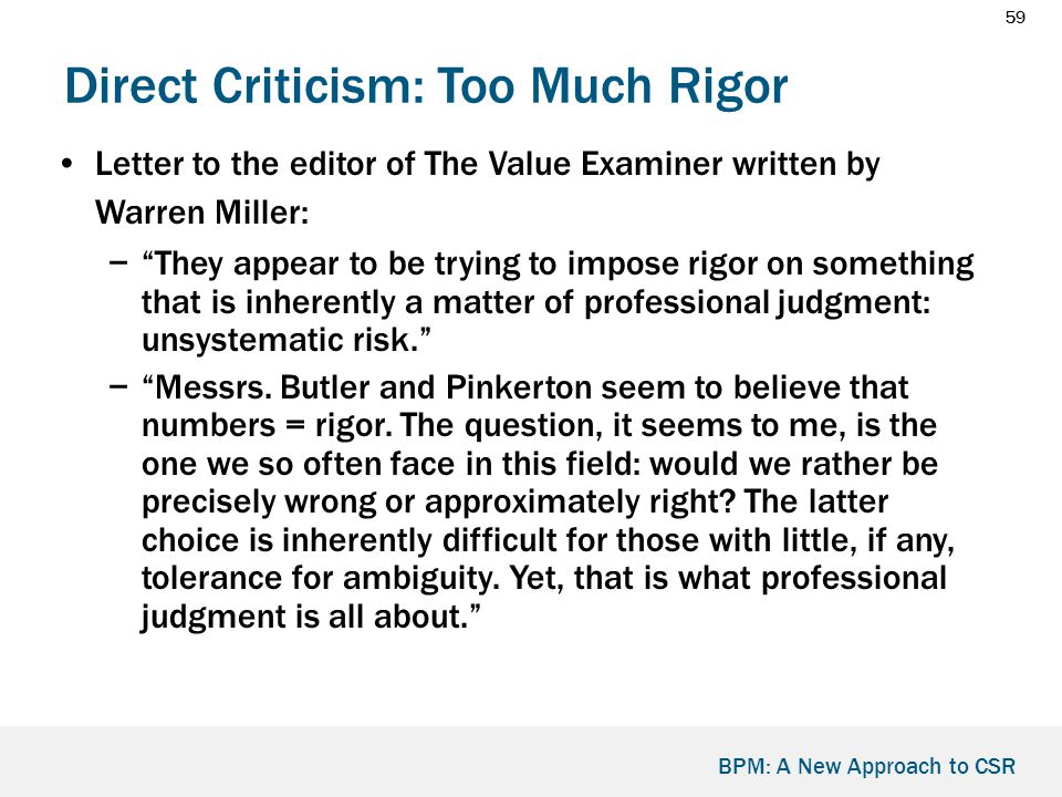 59 BPM: A New Approach to CSR Direct Criticism: Too Much Rigor Letter to the editor of The Value Examiner written by Warren Miller: − They appear to be trying to impose rigor on something that is inherently a matter of professional judgment: unsystematic risk. − Messrs.