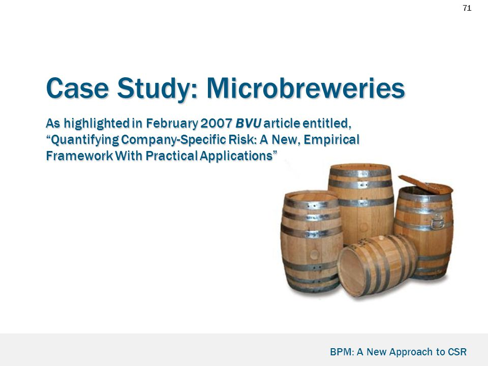 71 BPM: A New Approach to CSR Case Study: Microbreweries As highlighted in February 2007 BVU article entitled, Quantifying Company-Specific Risk: A New, Empirical Framework With Practical Applications Case Study: Microbreweries As highlighted in February 2007 BVU article entitled, Quantifying Company-Specific Risk: A New, Empirical Framework With Practical Applications