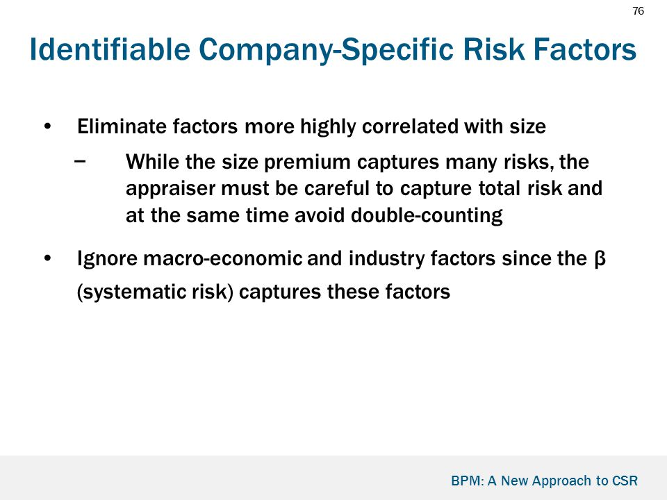76 BPM: A New Approach to CSR Identifiable Company-Specific Risk Factors Eliminate factors more highly correlated with size −While the size premium captures many risks, the appraiser must be careful to capture total risk and at the same time avoid double-counting Ignore macro-economic and industry factors since the β (systematic risk) captures these factors