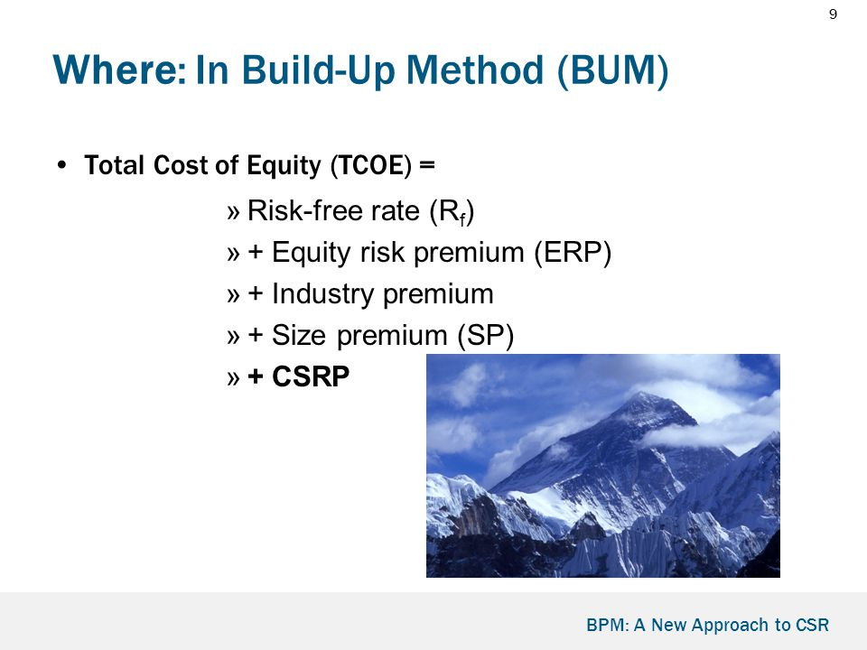 9 BPM: A New Approach to CSR Where: In Build-Up Method (BUM) Total Cost of Equity (TCOE) = »Risk-free rate (R f ) »+ Equity risk premium (ERP) »+ Industry premium »+ Size premium (SP) »+ CSRP