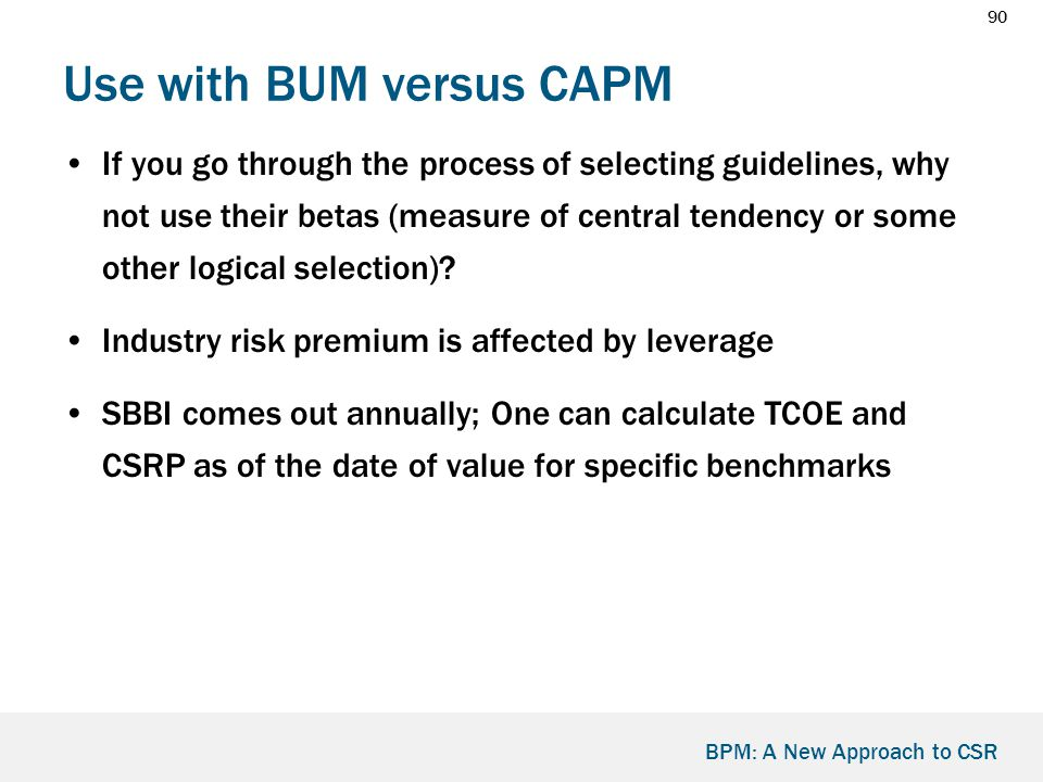90 BPM: A New Approach to CSR Use with BUM versus CAPM If you go through the process of selecting guidelines, why not use their betas (measure of central tendency or some other logical selection).