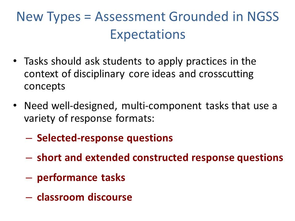 New Types = Assessment Grounded in NGSS Expectations Tasks should ask students to apply practices in the context of disciplinary core ideas and crosscutting concepts Need well-designed, multi-component tasks that use a variety of response formats: – Selected-response questions – short and extended constructed response questions – performance tasks – classroom discourse 11