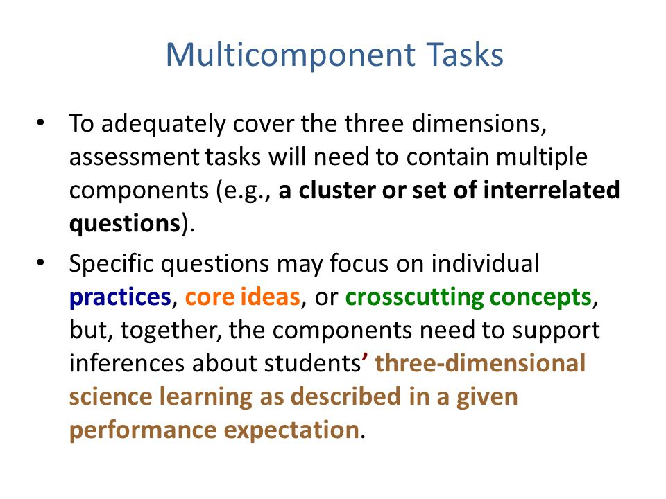 Multicomponent Tasks To adequately cover the three dimensions, assessment tasks will need to contain multiple components (e.g., a cluster or set of interrelated questions).