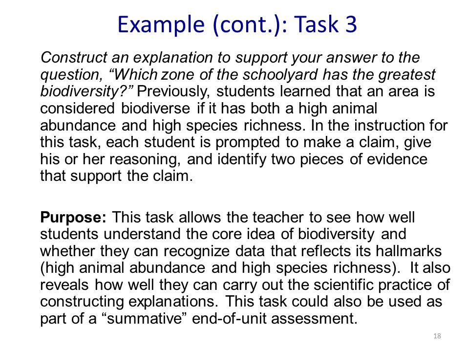 Example (cont.): Task 3 Construct an explanation to support your answer to the question, Which zone of the schoolyard has the greatest biodiversity Previously, students learned that an area is considered biodiverse if it has both a high animal abundance and high species richness.