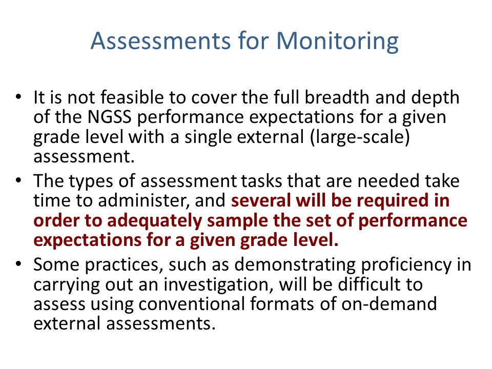 Assessments for Monitoring It is not feasible to cover the full breadth and depth of the NGSS performance expectations for a given grade level with a single external (large-scale) assessment.