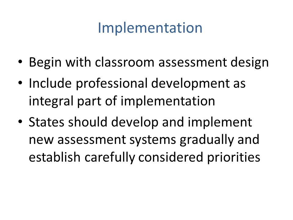 Implementation Begin with classroom assessment design Include professional development as integral part of implementation States should develop and implement new assessment systems gradually and establish carefully considered priorities