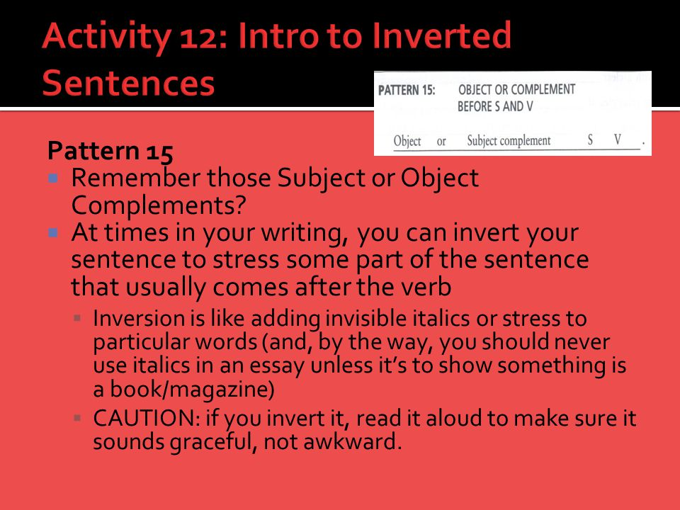 Pattern 15  Remember those Subject or Object Complements?  At times in your writing, you can invert your sentence to stress some part of the sentenc