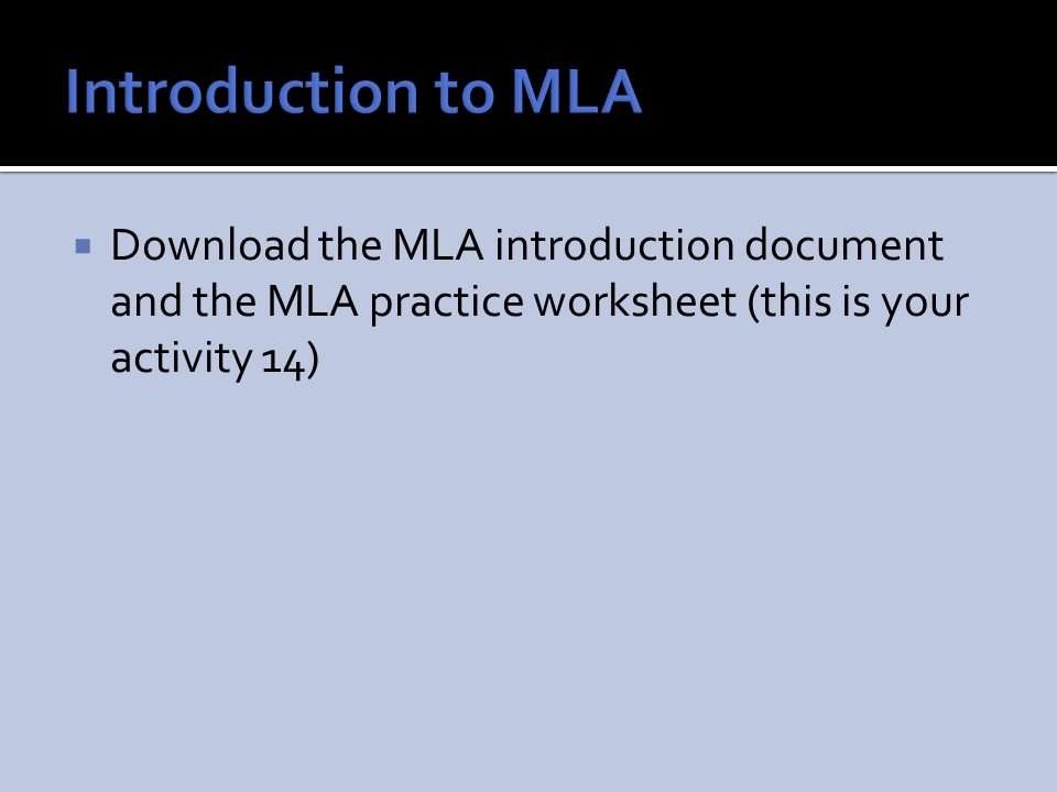  Download the MLA introduction document and the MLA practice worksheet (this is your activity 14)