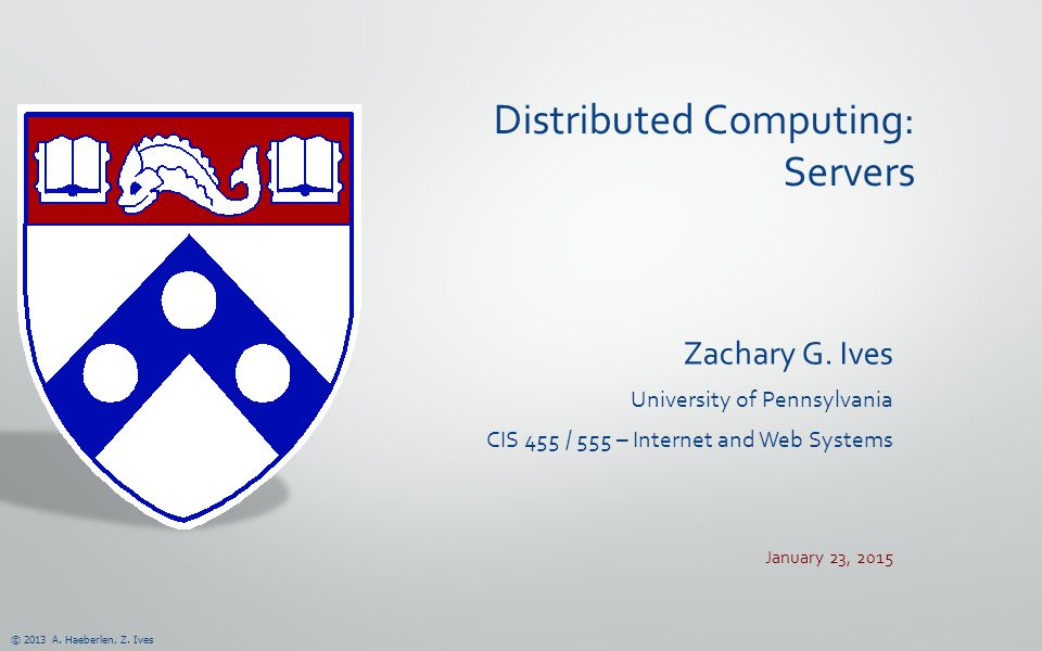 © 2013 A. Haeberlen, Z. Ives Distributed Computing: Servers Zachary G.
