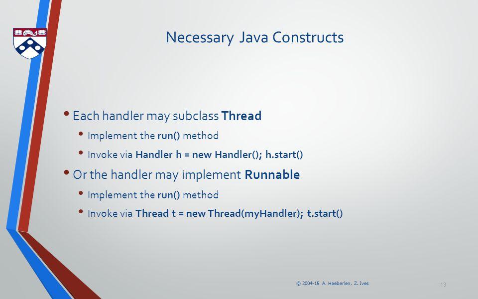 © 2004-15 A. Haeberlen, Z. Ives Necessary Java Constructs Each handler may subclass Thread Implement the run() method Invoke via Handler h = new Handl