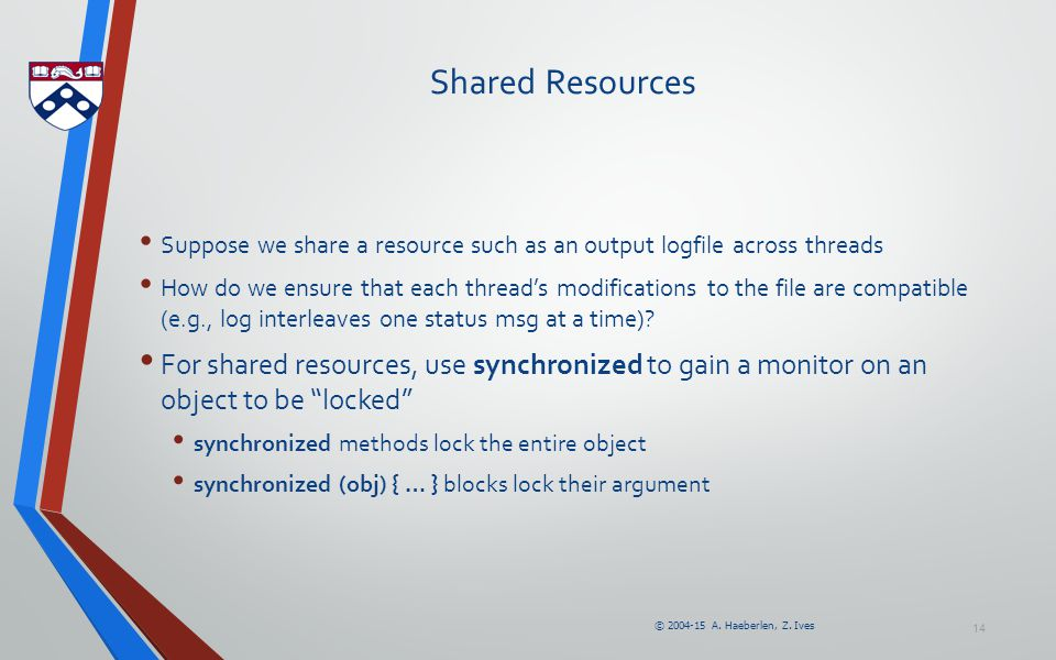 © 2004-15 A. Haeberlen, Z. Ives Shared Resources Suppose we share a resource such as an output logfile across threads How do we ensure that each threa