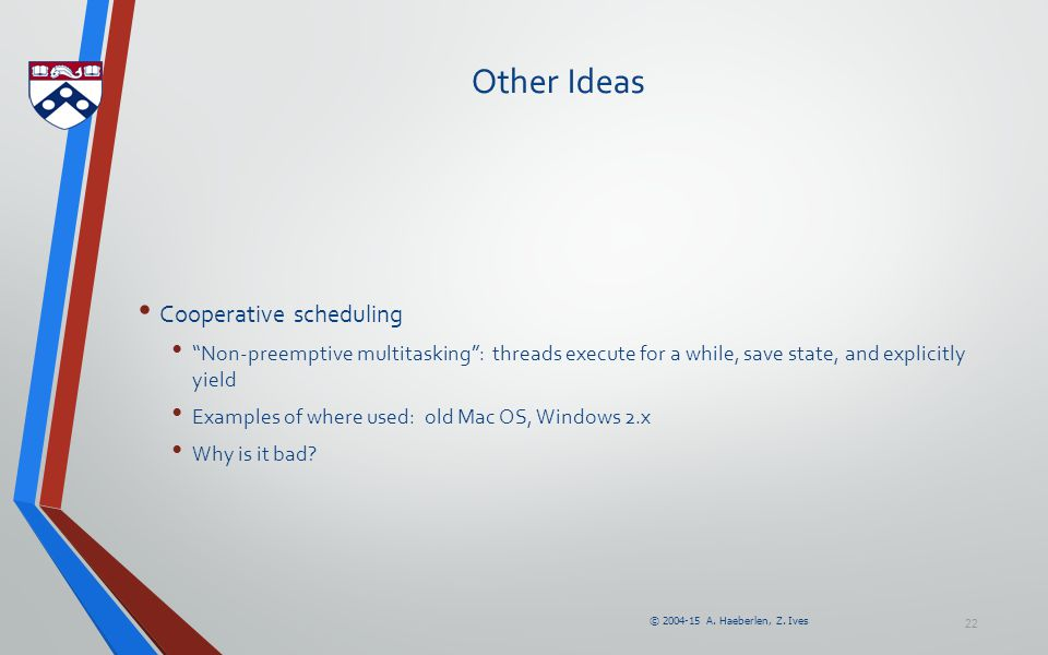 """© 2004-15 A. Haeberlen, Z. Ives 22 Other Ideas Cooperative scheduling """"Non-preemptive multitasking"""": threads execute for a while, save state, and expl"""