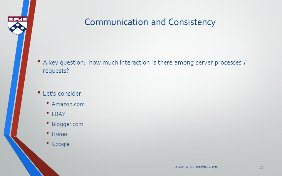 © 2004-15 A. Haeberlen, Z. Ives 25 Communication and Consistency A key question: how much interaction is there among server processes / requests? Let'