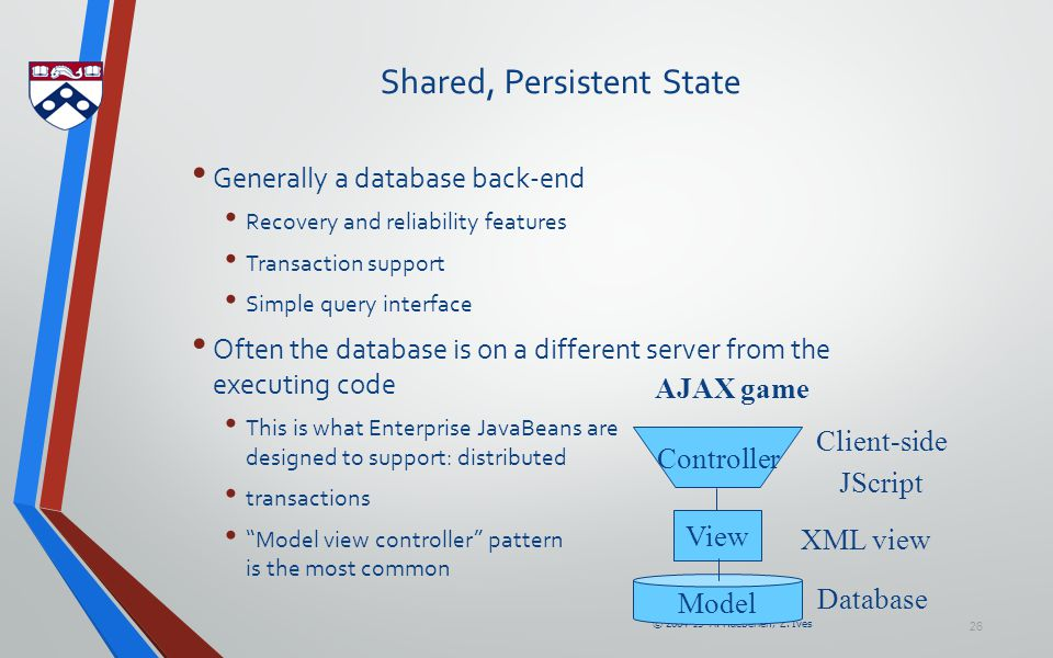 © 2004-15 A. Haeberlen, Z. Ives 26 Shared, Persistent State Generally a database back-end Recovery and reliability features Transaction support Simple